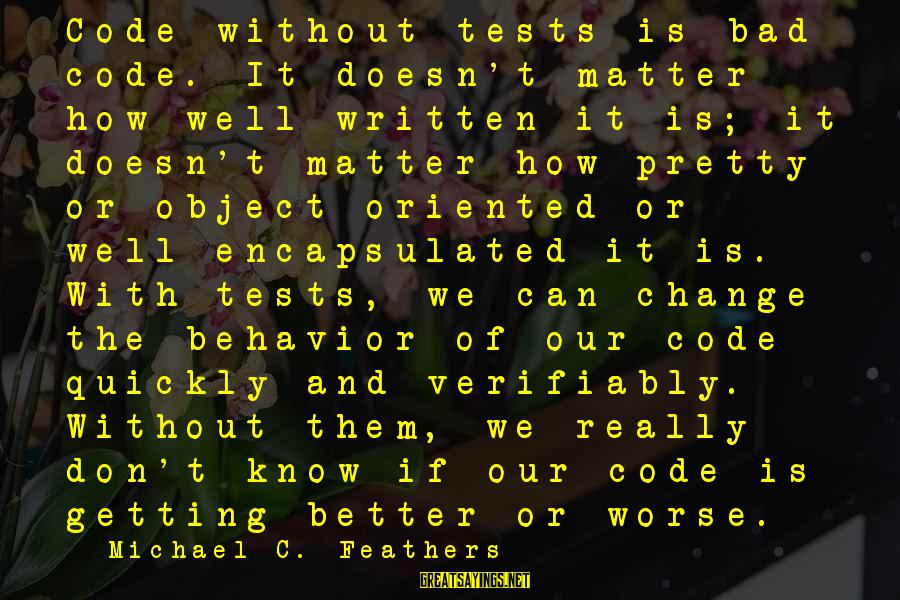 Verifiably Sayings By Michael C. Feathers: Code without tests is bad code. It doesn't matter how well written it is; it