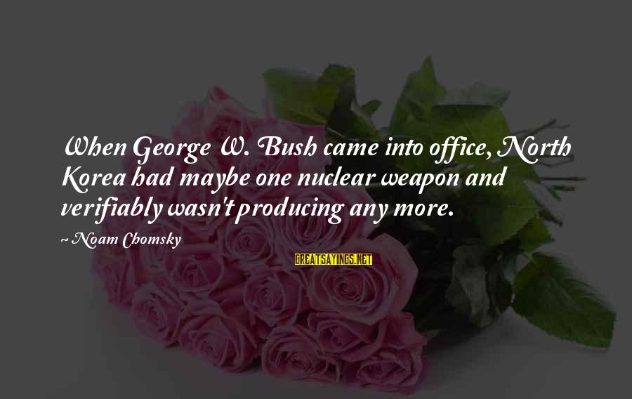 Verifiably Sayings By Noam Chomsky: When George W. Bush came into office, North Korea had maybe one nuclear weapon and