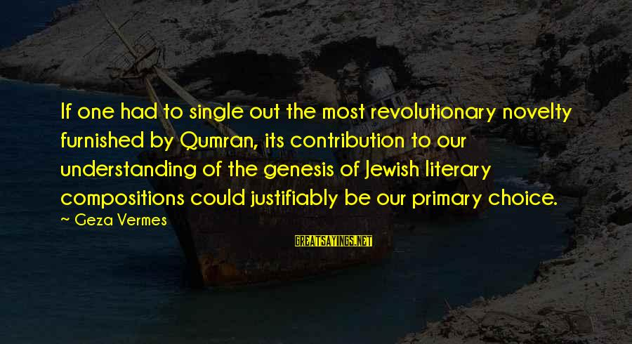 Vermes Sayings By Geza Vermes: If one had to single out the most revolutionary novelty furnished by Qumran, its contribution