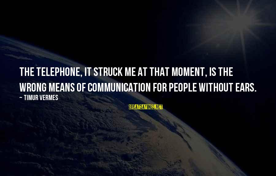 Vermes Sayings By Timur Vermes: The telephone, it struck me at that moment, is the wrong means of communication for