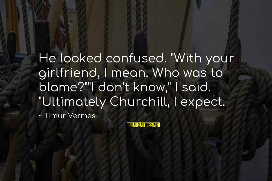 """Vermes Sayings By Timur Vermes: He looked confused. """"With your girlfriend, I mean. Who was to blame?""""""""I don't know,"""" I"""