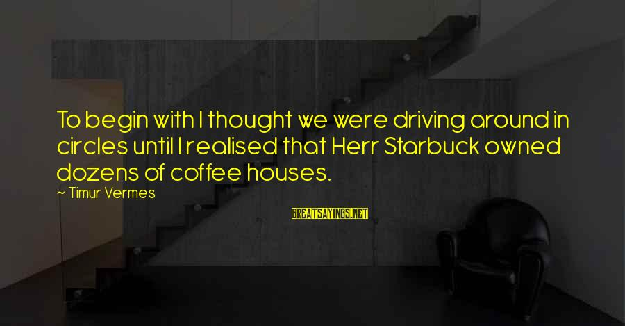 Vermes Sayings By Timur Vermes: To begin with I thought we were driving around in circles until I realised that
