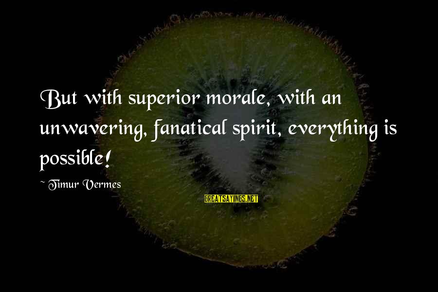 Vermes Sayings By Timur Vermes: But with superior morale, with an unwavering, fanatical spirit, everything is possible!
