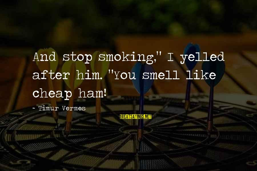 """Vermes Sayings By Timur Vermes: And stop smoking,"""" I yelled after him. """"You smell like cheap ham!"""