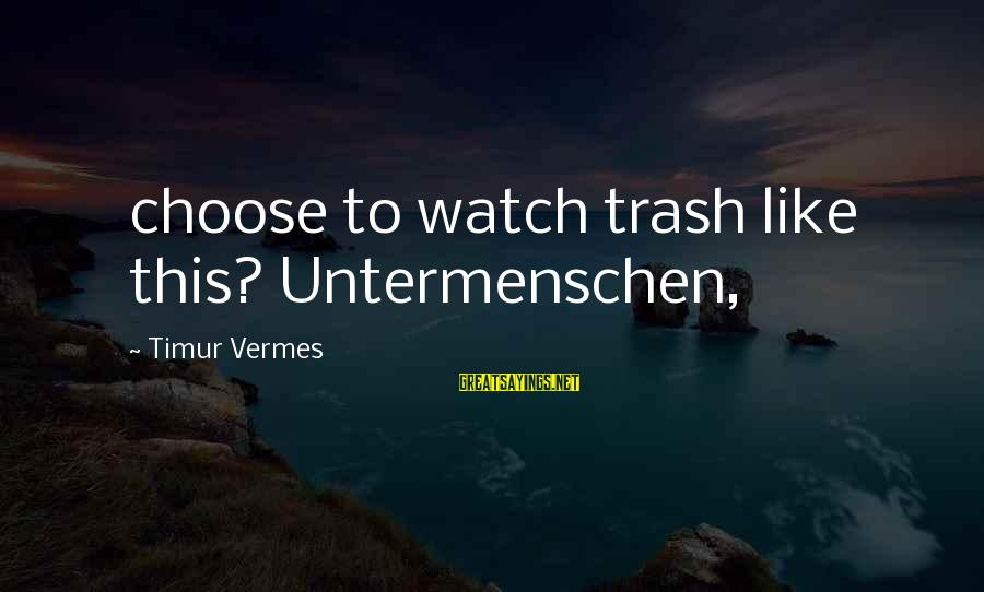 Vermes Sayings By Timur Vermes: choose to watch trash like this? Untermenschen,