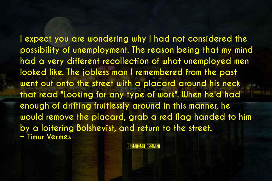 Vermes Sayings By Timur Vermes: I expect you are wondering why I had not considered the possibility of unemployment. The