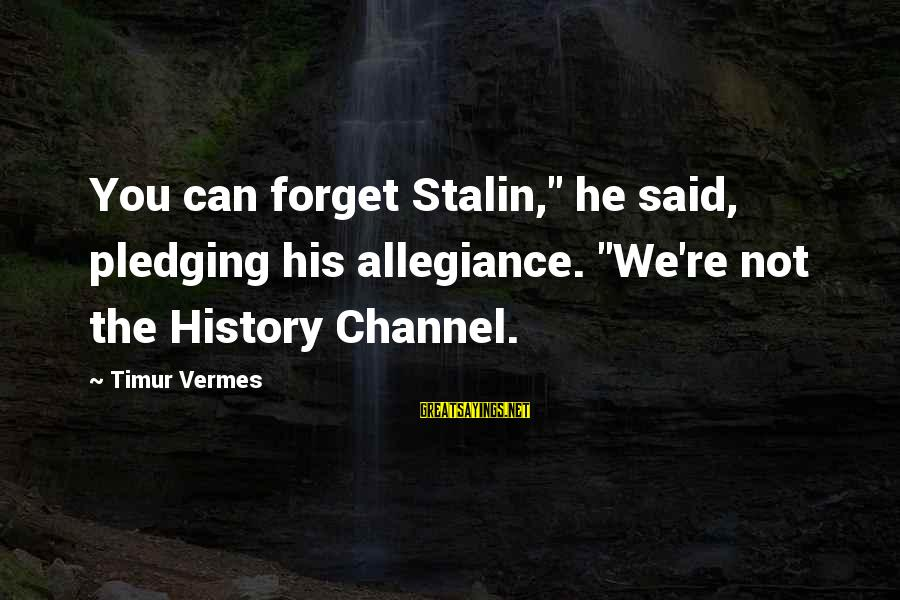 """Vermes Sayings By Timur Vermes: You can forget Stalin,"""" he said, pledging his allegiance. """"We're not the History Channel."""