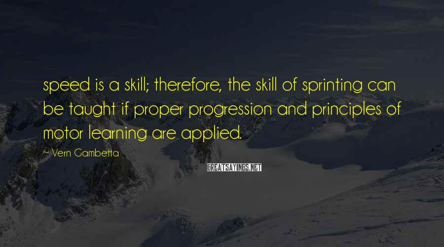 Vern Gambetta Sayings: speed is a skill; therefore, the skill of sprinting can be taught if proper progression