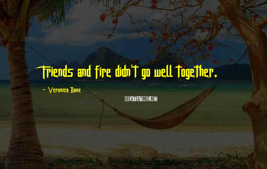 Veronica Bane Sayings: Friends and fire didn't go well together.