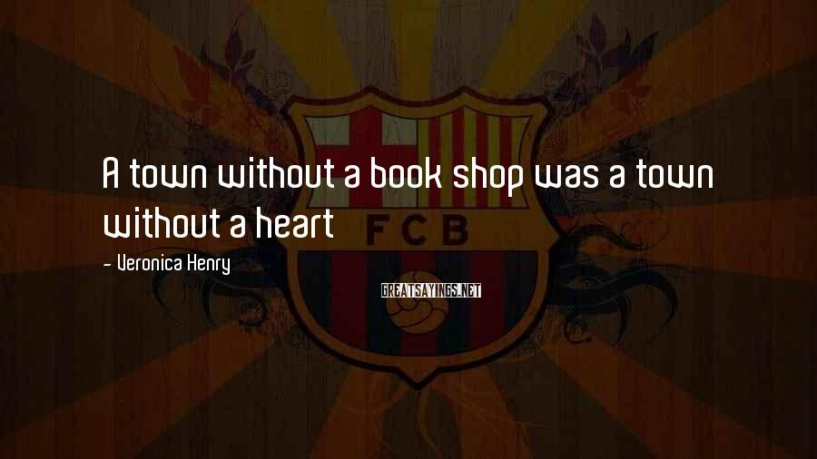 Veronica Henry Sayings: A town without a book shop was a town without a heart