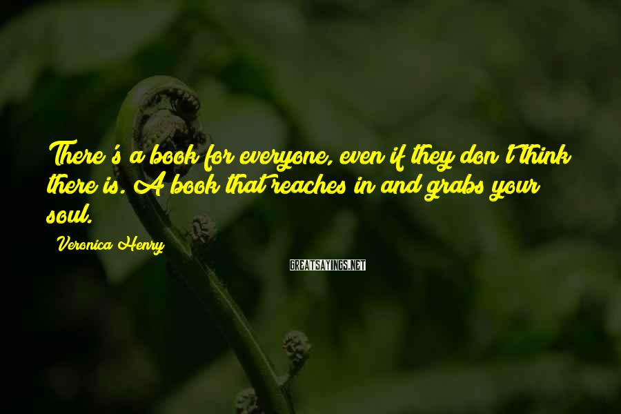 Veronica Henry Sayings: There's a book for everyone, even if they don't think there is. A book that