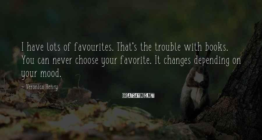 Veronica Henry Sayings: I have lots of favourites. That's the trouble with books. You can never choose your