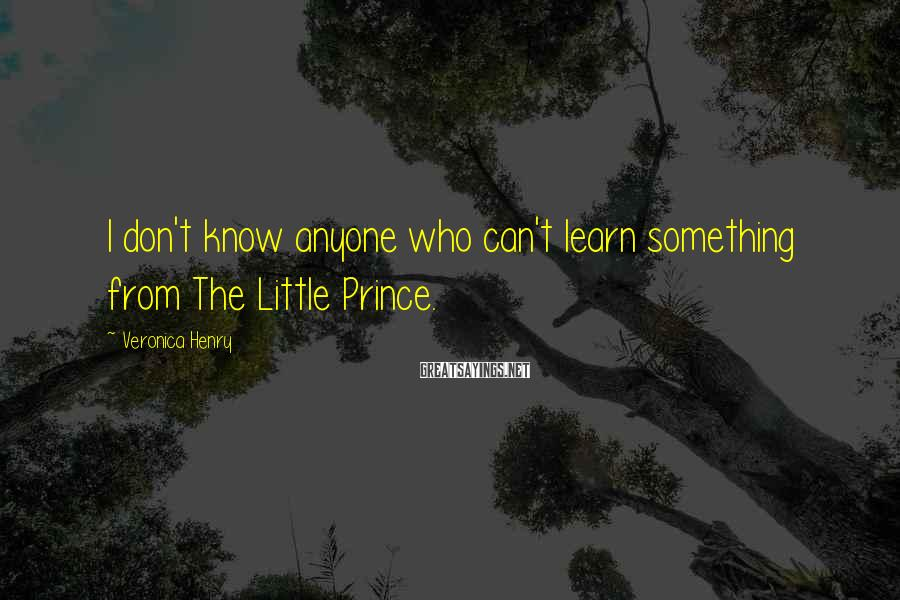Veronica Henry Sayings: I don't know anyone who can't learn something from The Little Prince.