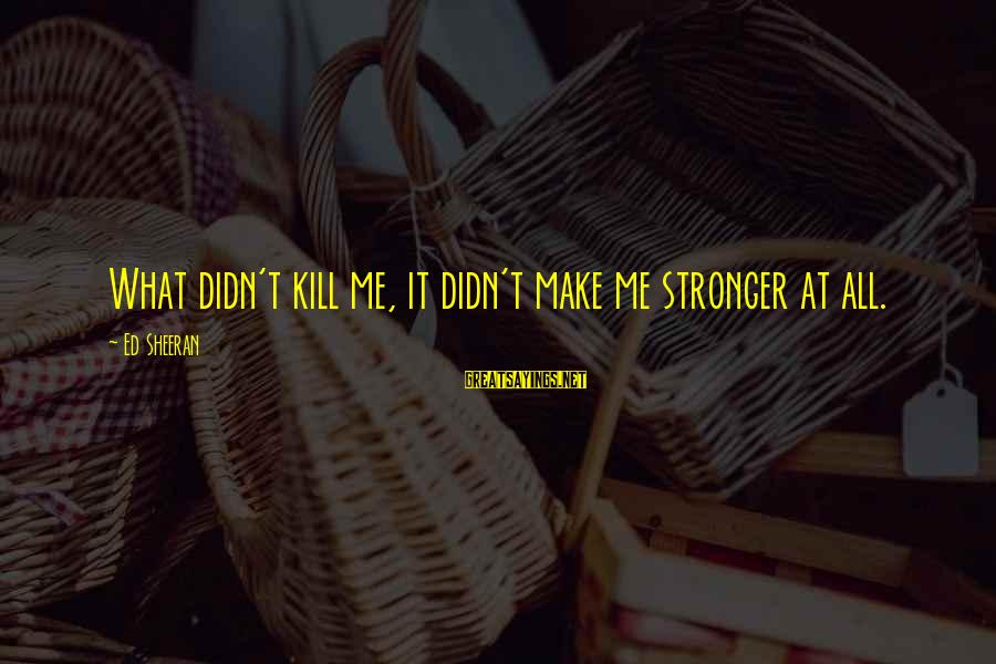 Veronica Roth Interview Sayings By Ed Sheeran: What didn't kill me, it didn't make me stronger at all.