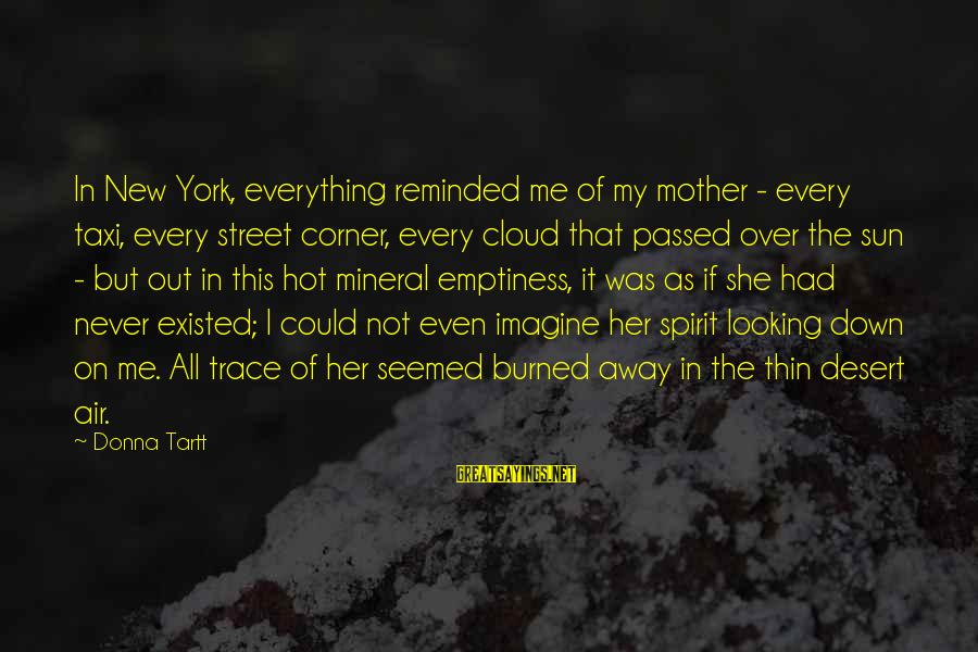 Very Hot Sun Sayings By Donna Tartt: In New York, everything reminded me of my mother - every taxi, every street corner,