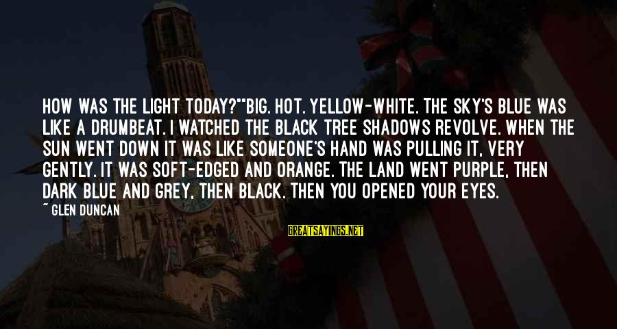 "Very Hot Sun Sayings By Glen Duncan: How was the light today?""""Big. Hot. Yellow-white. The sky's blue was like a drumbeat. I"
