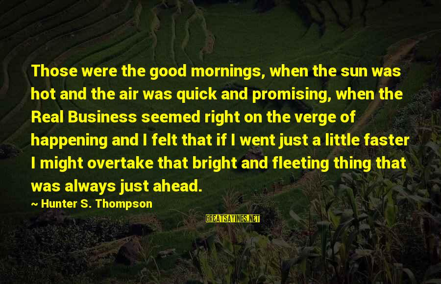 Very Hot Sun Sayings By Hunter S. Thompson: Those were the good mornings, when the sun was hot and the air was quick