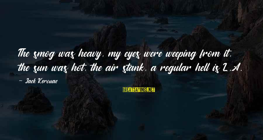 Very Hot Sun Sayings By Jack Kerouac: The smog was heavy, my eyes were weeping from it, the sun was hot, the