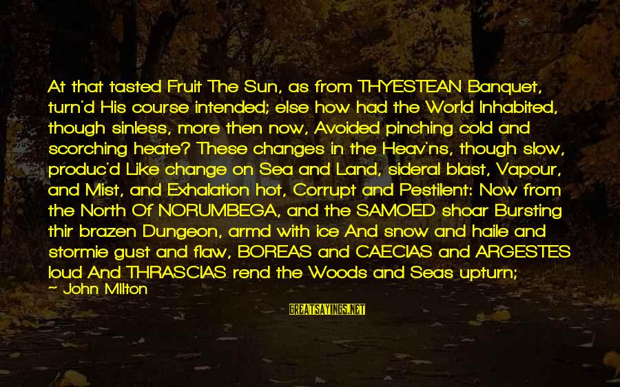 Very Hot Sun Sayings By John Milton: At that tasted Fruit The Sun, as from THYESTEAN Banquet, turn'd His course intended; else