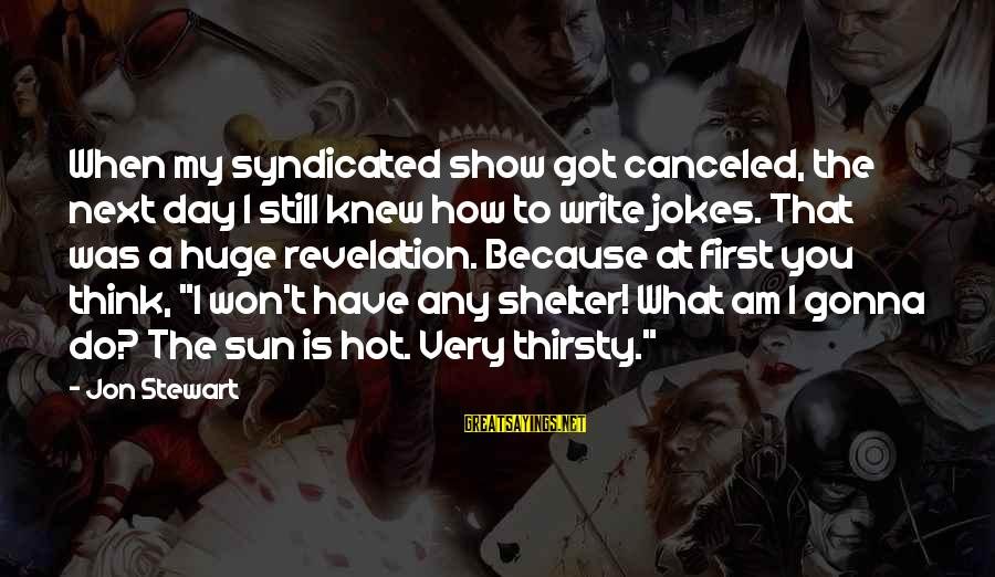 Very Hot Sun Sayings By Jon Stewart: When my syndicated show got canceled, the next day I still knew how to write