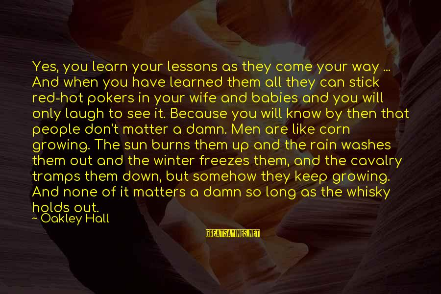 Very Hot Sun Sayings By Oakley Hall: Yes, you learn your lessons as they come your way ... And when you have