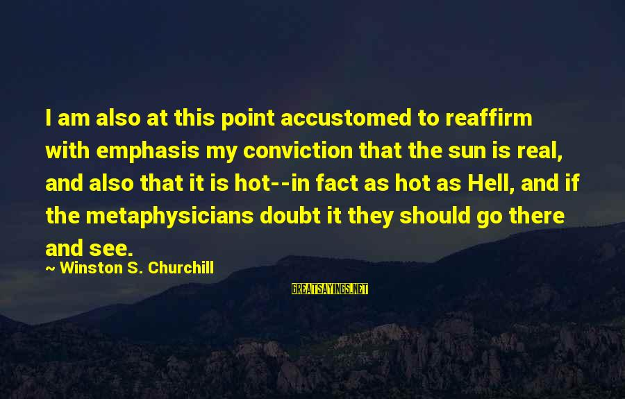 Very Hot Sun Sayings By Winston S. Churchill: I am also at this point accustomed to reaffirm with emphasis my conviction that the