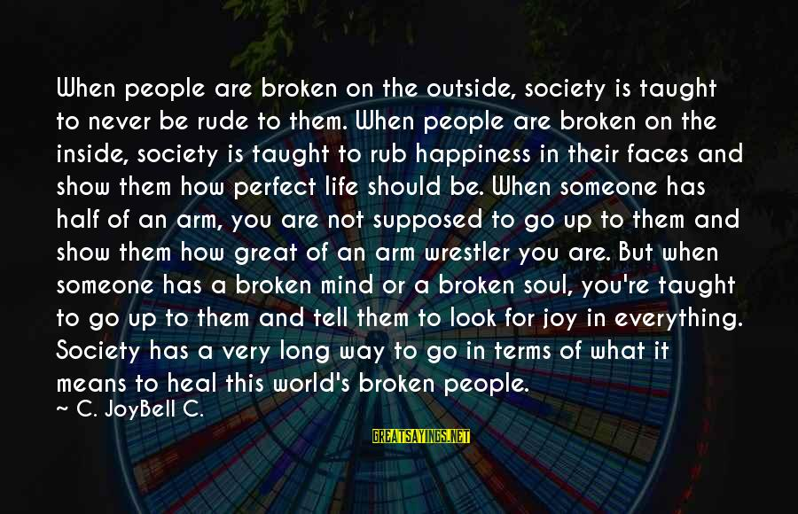 Very True Quotes Sayings By C. JoyBell C.: When people are broken on the outside, society is taught to never be rude to
