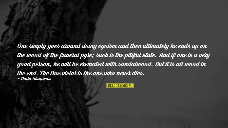 Very True Quotes Sayings By Dada Bhagwan: One simply goes around doing egoism and then ultimately he ends up on the wood