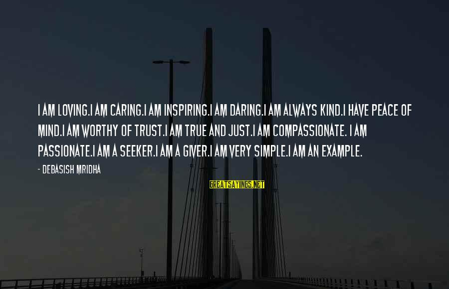 Very True Quotes Sayings By Debasish Mridha: I am loving.I am caring.I am inspiring.I am daring.I am always kind.I have peace of