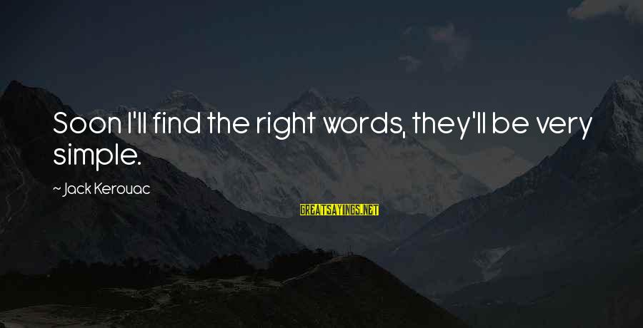 Very True Quotes Sayings By Jack Kerouac: Soon I'll find the right words, they'll be very simple.
