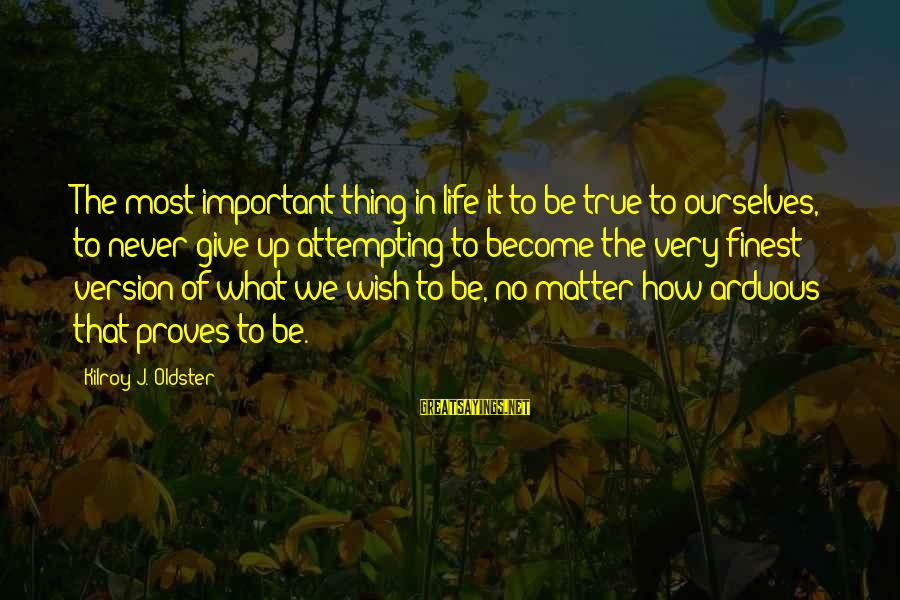 Very True Quotes Sayings By Kilroy J. Oldster: The most important thing in life it to be true to ourselves, to never give