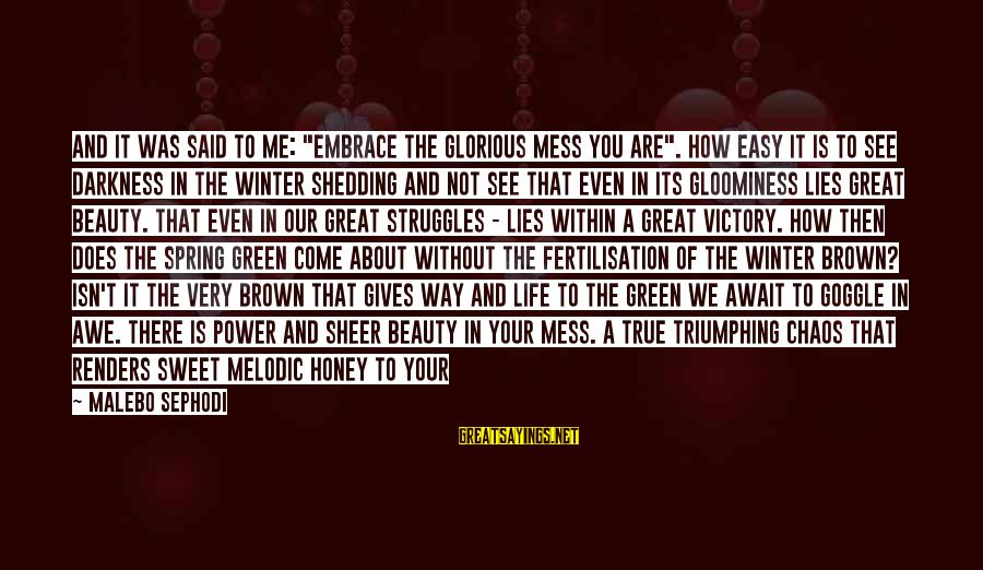 """Very True Quotes Sayings By Malebo Sephodi: And It was said to me: """"embrace the glorious mess you are"""". How easy it"""