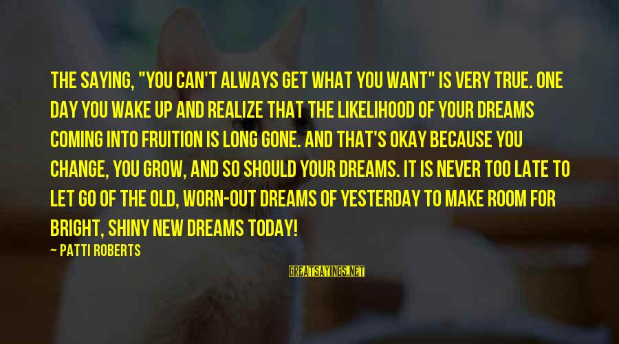 """Very True Quotes Sayings By Patti Roberts: The Saying, """"you can't always get what you want"""" is very true. One day you"""