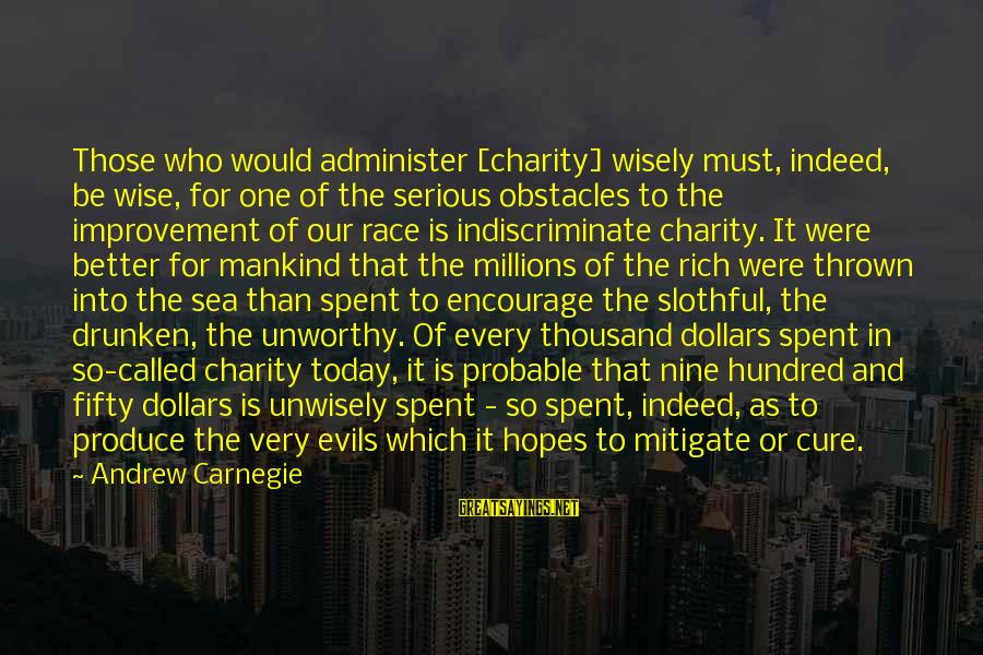 Very Wise Sayings By Andrew Carnegie: Those who would administer [charity] wisely must, indeed, be wise, for one of the serious