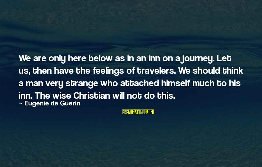Very Wise Sayings By Eugenie De Guerin: We are only here below as in an inn on a journey. Let us, then