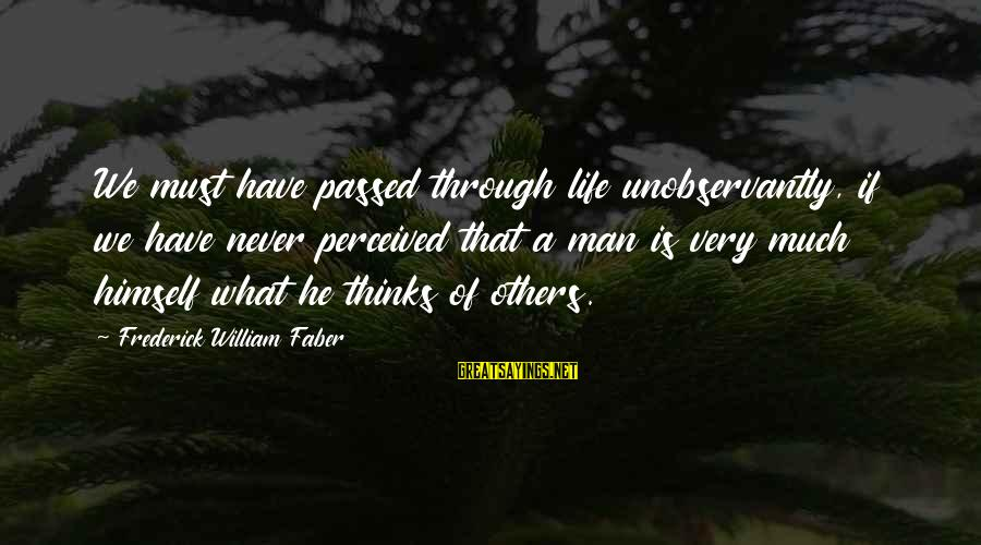 Very Wise Sayings By Frederick William Faber: We must have passed through life unobservantly, if we have never perceived that a man