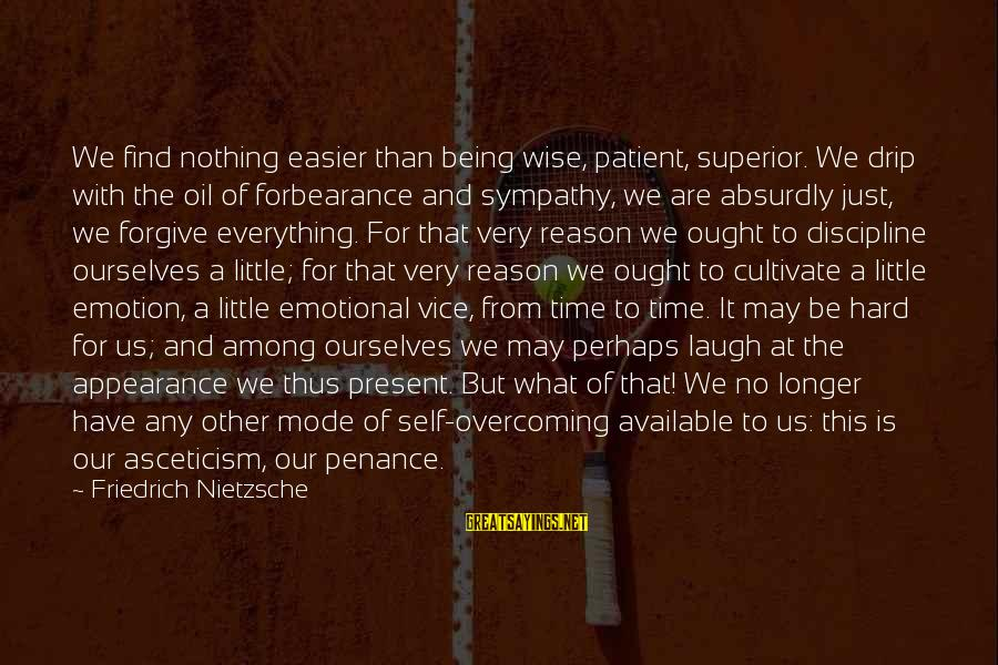 Very Wise Sayings By Friedrich Nietzsche: We find nothing easier than being wise, patient, superior. We drip with the oil of