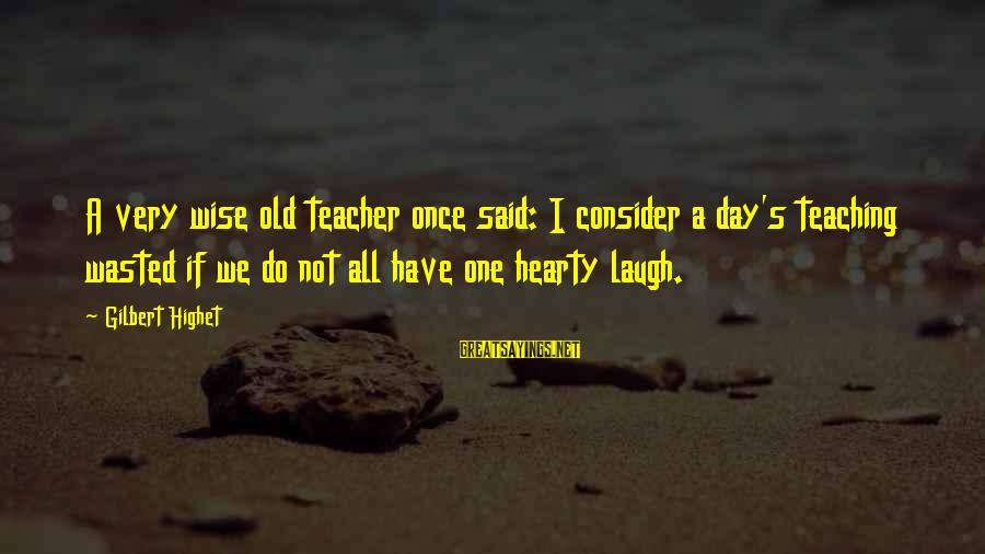 Very Wise Sayings By Gilbert Highet: A very wise old teacher once said: I consider a day's teaching wasted if we