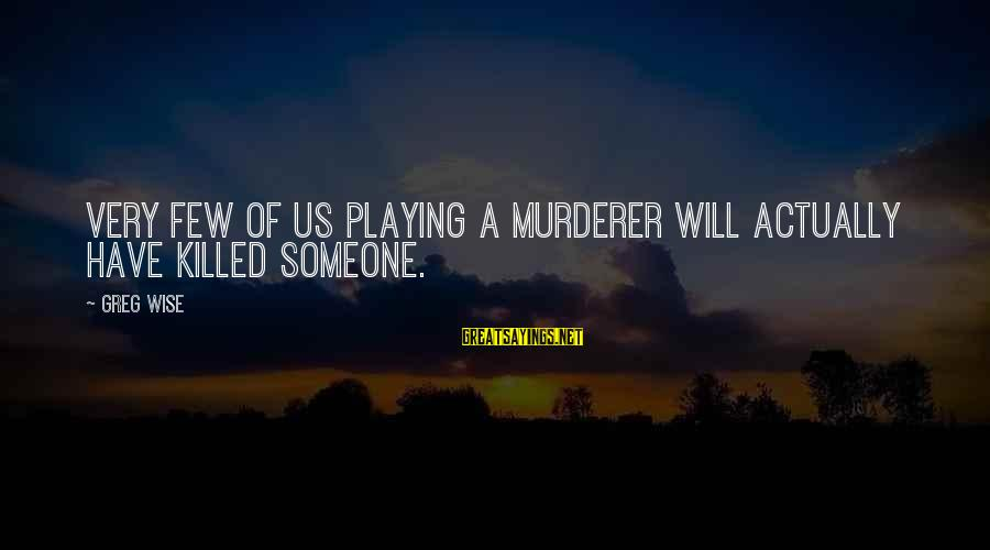 Very Wise Sayings By Greg Wise: Very few of us playing a murderer will actually have killed someone.