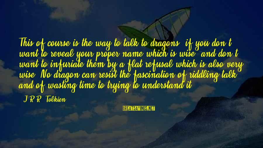 Very Wise Sayings By J.R.R. Tolkien: This of course is the way to talk to dragons, if you don't want to