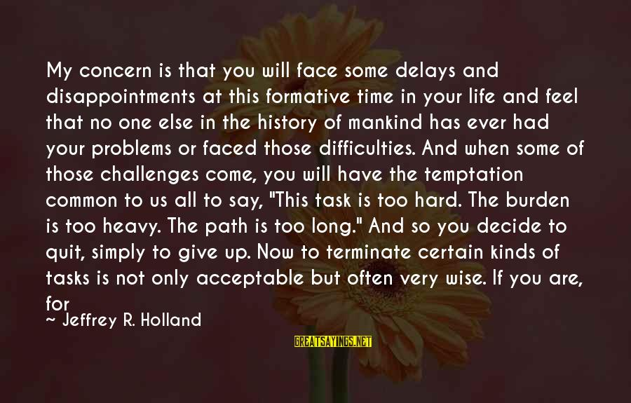 Very Wise Sayings By Jeffrey R. Holland: My concern is that you will face some delays and disappointments at this formative time