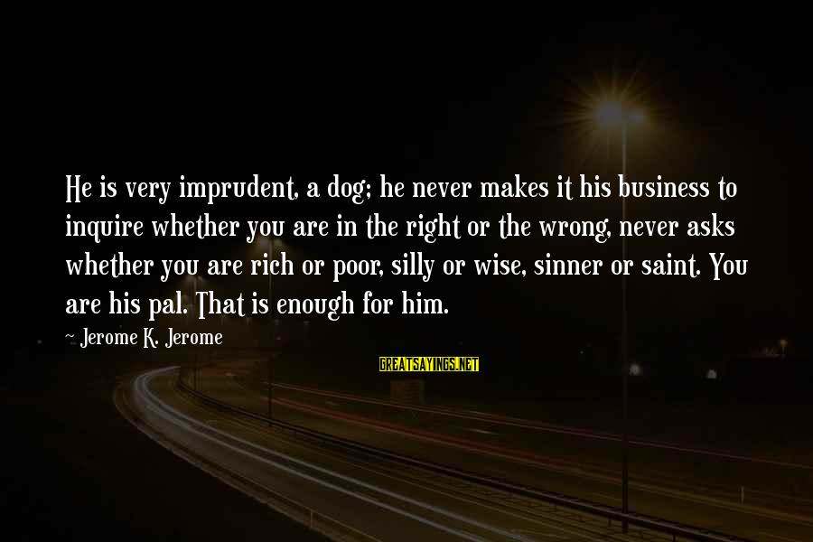 Very Wise Sayings By Jerome K. Jerome: He is very imprudent, a dog; he never makes it his business to inquire whether