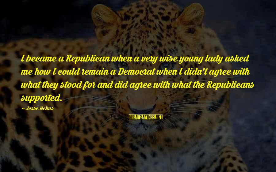 Very Wise Sayings By Jesse Helms: I became a Republican when a very wise young lady asked me how I could
