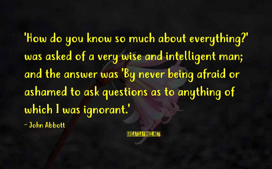 Very Wise Sayings By John Abbott: 'How do you know so much about everything?' was asked of a very wise and