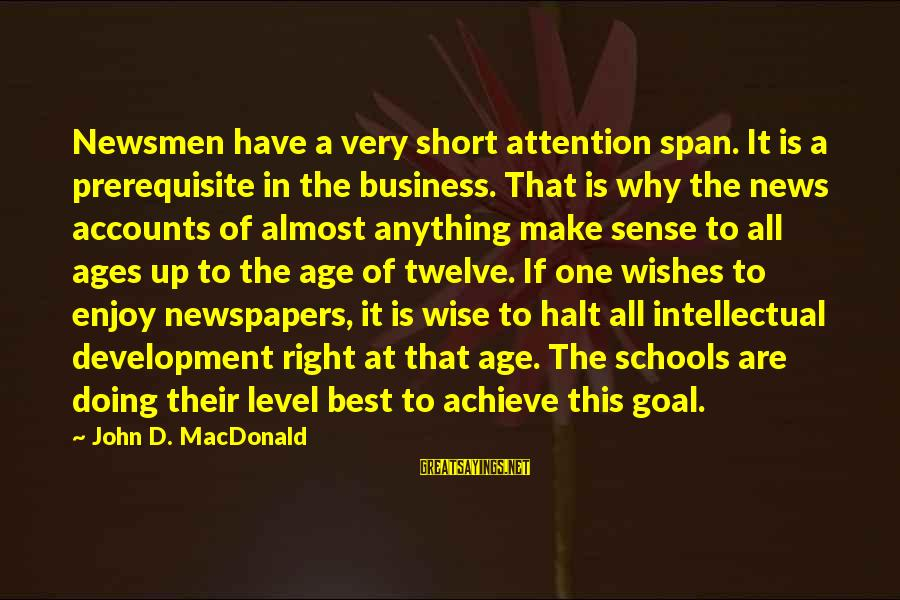 Very Wise Sayings By John D. MacDonald: Newsmen have a very short attention span. It is a prerequisite in the business. That
