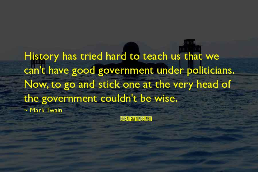 Very Wise Sayings By Mark Twain: History has tried hard to teach us that we can't have good government under politicians.