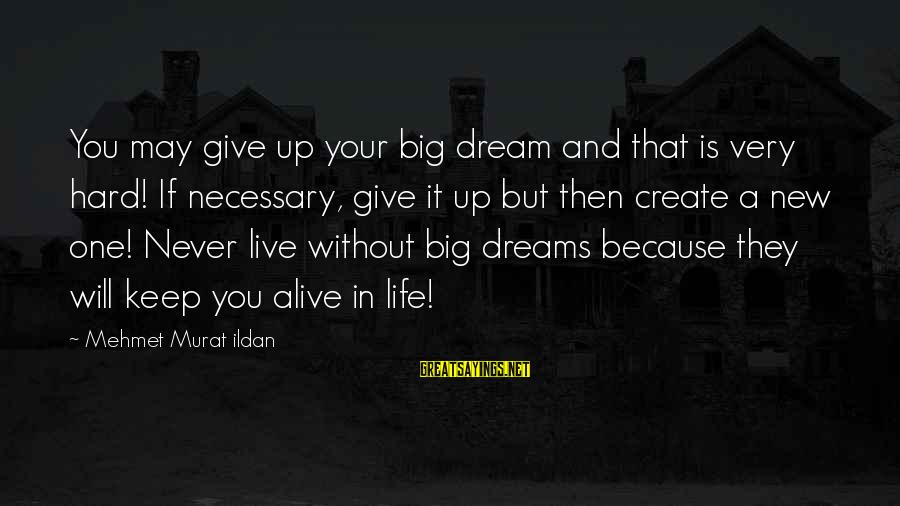 Very Wise Sayings By Mehmet Murat Ildan: You may give up your big dream and that is very hard! If necessary, give