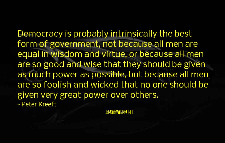 Very Wise Sayings By Peter Kreeft: Democracy is probably intrinsically the best form of government, not because all men are equal