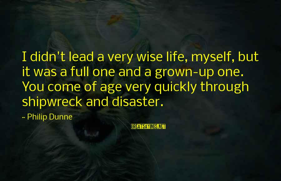 Very Wise Sayings By Philip Dunne: I didn't lead a very wise life, myself, but it was a full one and