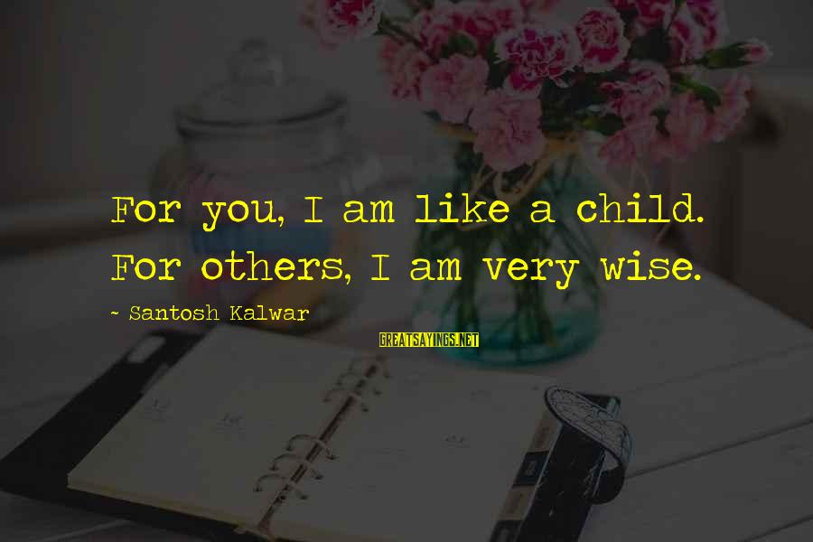 Very Wise Sayings By Santosh Kalwar: For you, I am like a child. For others, I am very wise.
